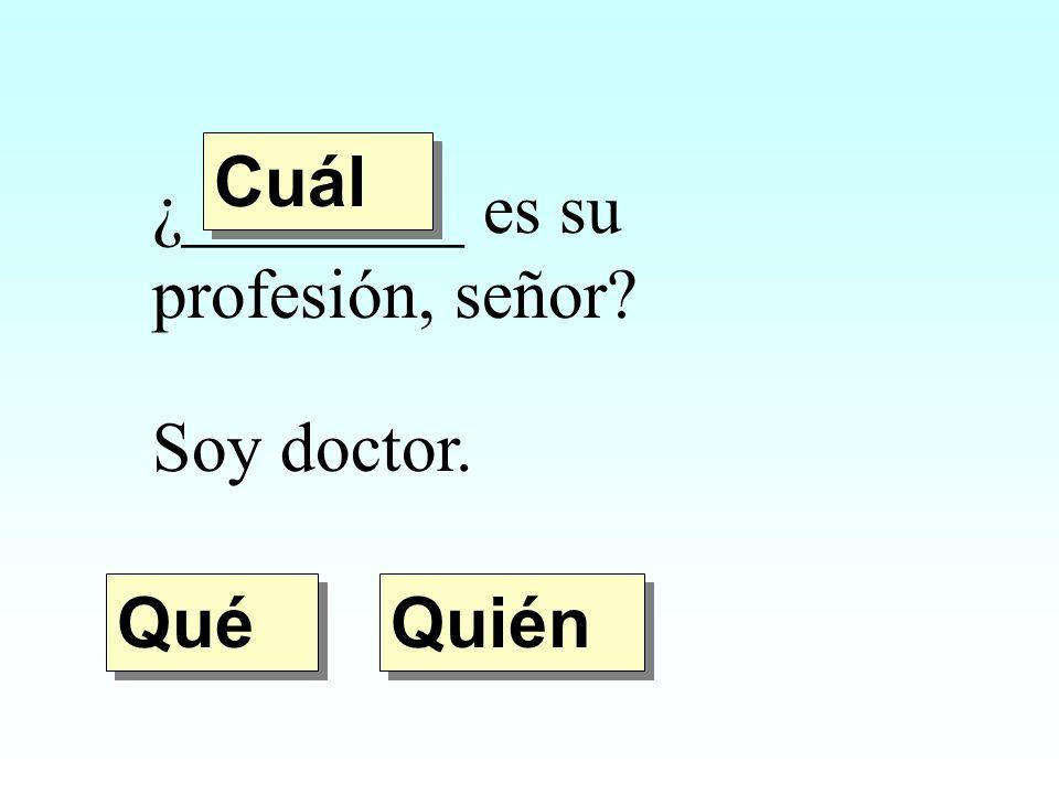 ¿________ es su profesión, señor? Soy doctor. Quién Qué Cuál