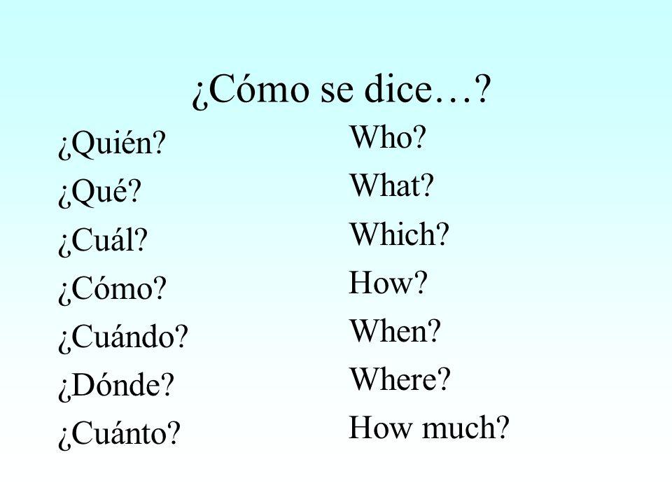 ¿Cómo se dice…? ¿Quién? ¿Qué? ¿Cuál? ¿Cómo? ¿Cuándo? ¿Dónde? ¿Cuánto? Who? What? Which? How? When? Where? How much?