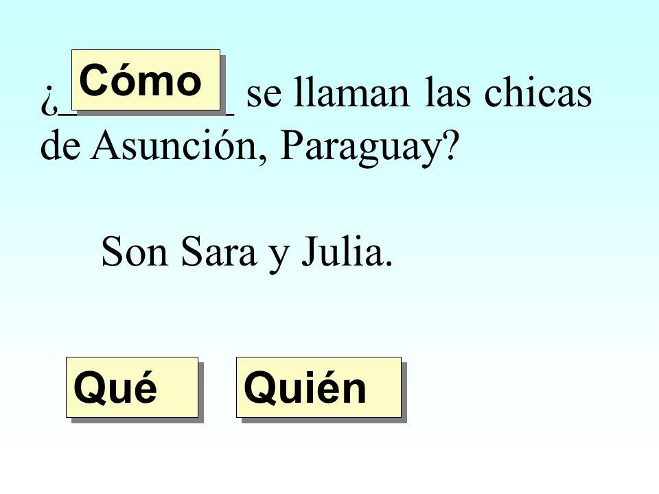 ¿________ se llaman las chicas de Asunción, Paraguay? Son Sara y Julia. Quién Qué Cómo