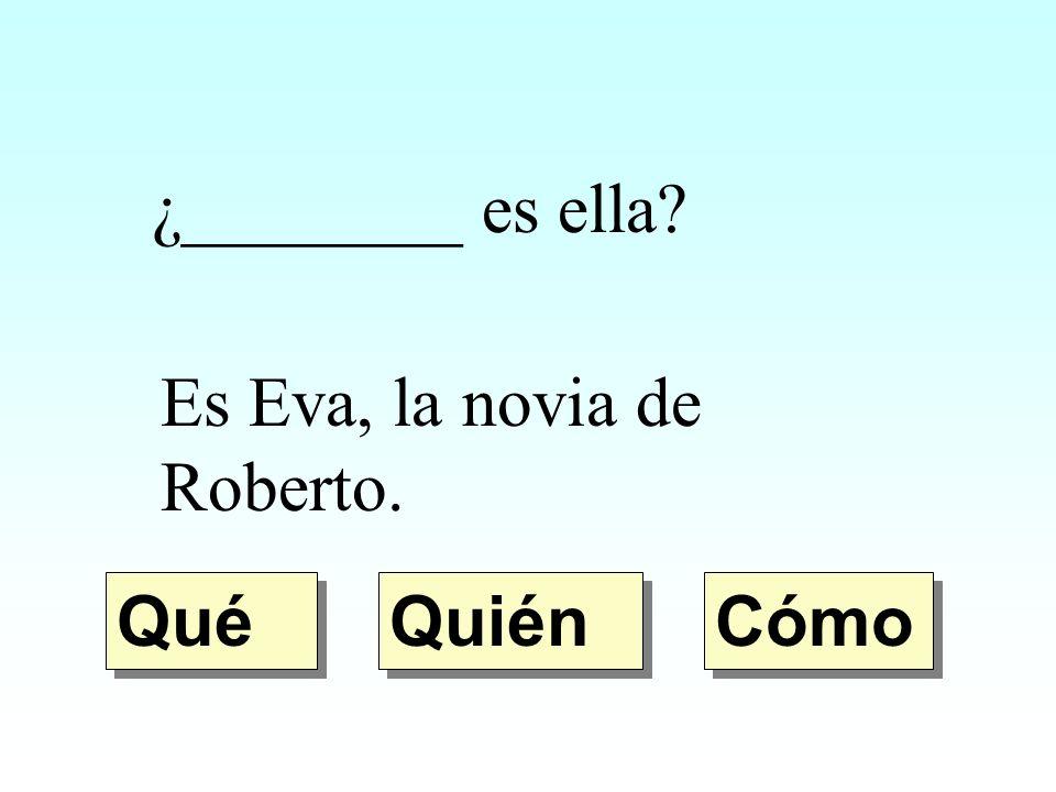 ¿________ es ella? Es Eva, la novia de Roberto. Quién Qué Cómo