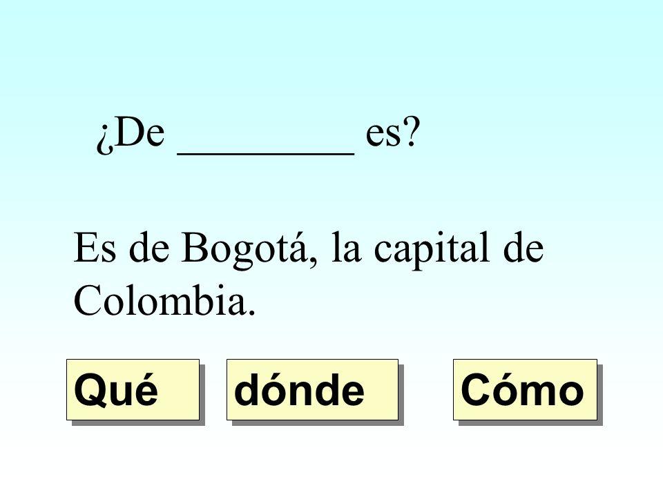 ¿De ________ es? Es de Bogotá, la capital de Colombia. dónde Qué Cómo