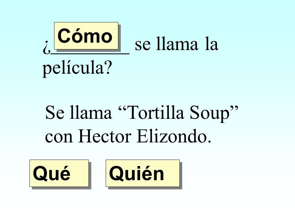 ¿________ se llama la película? Se llama Tortilla Soup con Hector Elizondo. Quién Qué Cómo