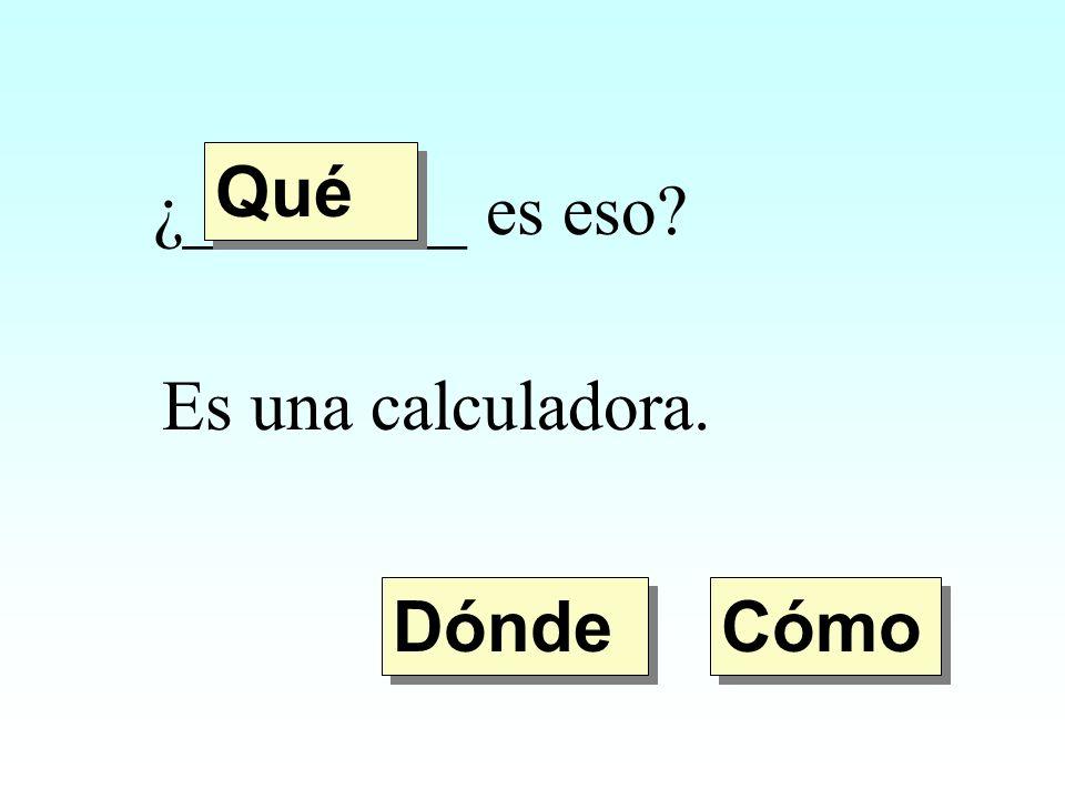 ¿________ es eso? Es una calculadora. Dónde Qué Cómo