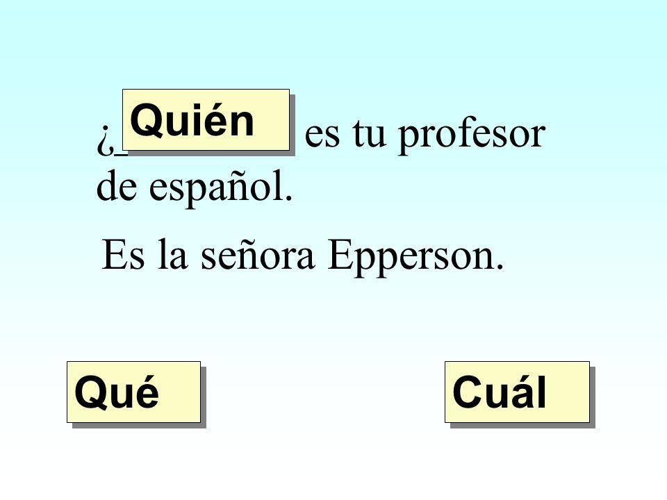 ¿________ es tu profesor de español. Es la señora Epperson. Quién Qué Cuál