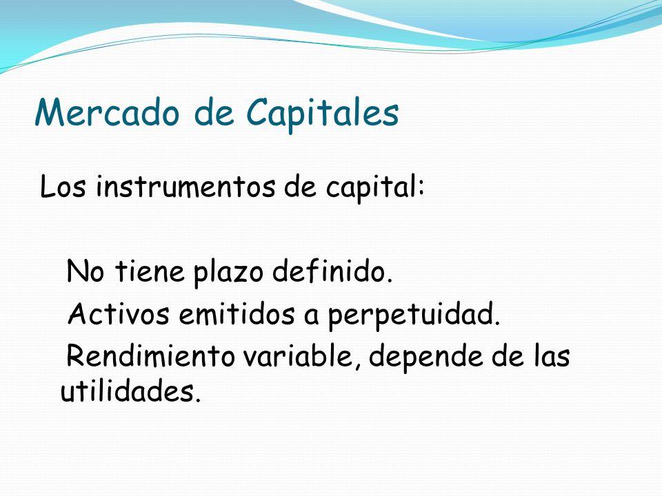 Mercado de Capitales Los instrumentos de capital: No tiene plazo definido. Activos emitidos a perpetuidad. Rendimiento variable, depende de las utilid