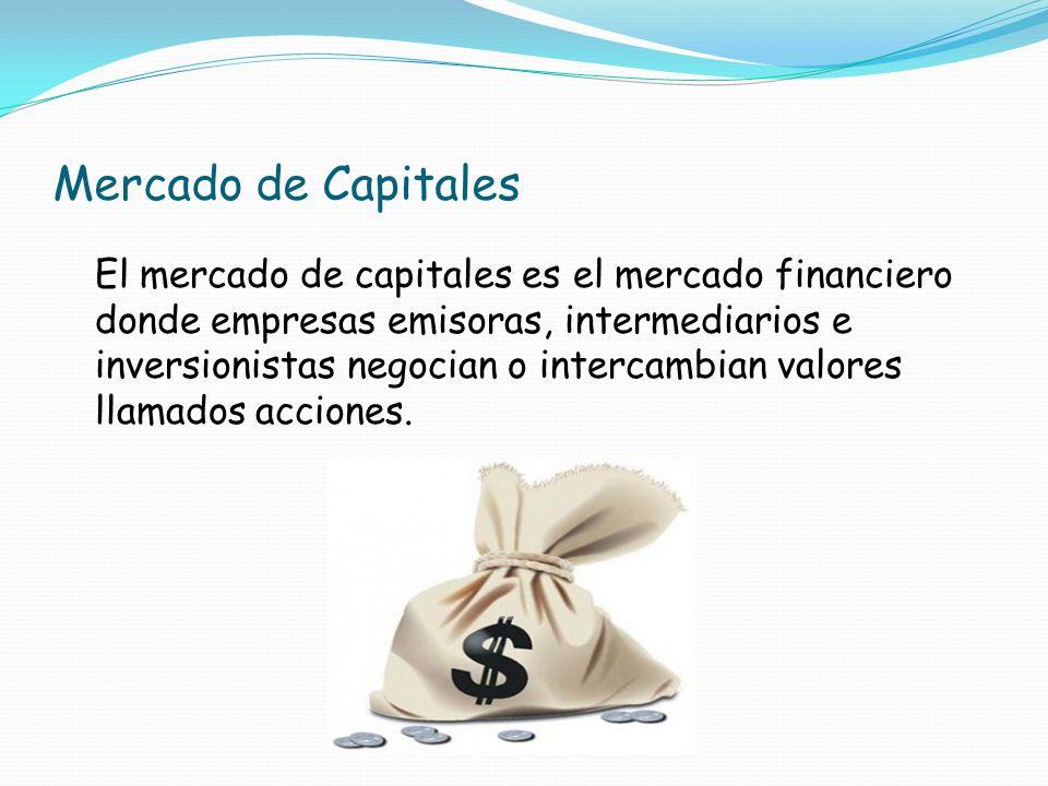 Mercado de Capitales El mercado de capitales es el mercado financiero donde empresas emisoras, intermediarios e inversionistas negocian o intercambian