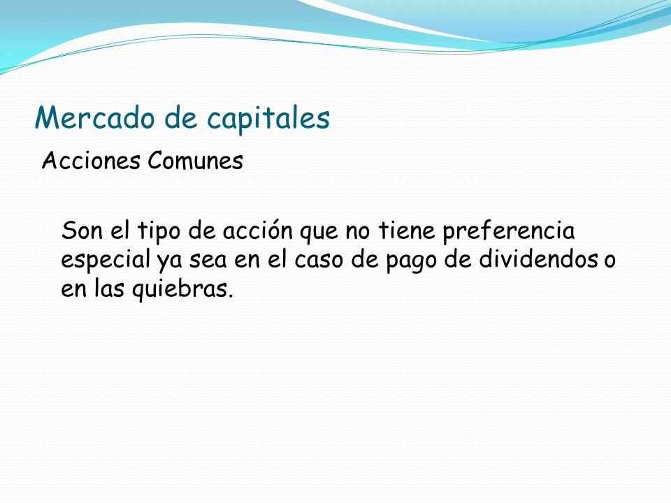Mercado de capitales Acciones Comunes Son el tipo de acción que no tiene preferencia especial ya sea en el caso de pago de dividendos o en las quiebra