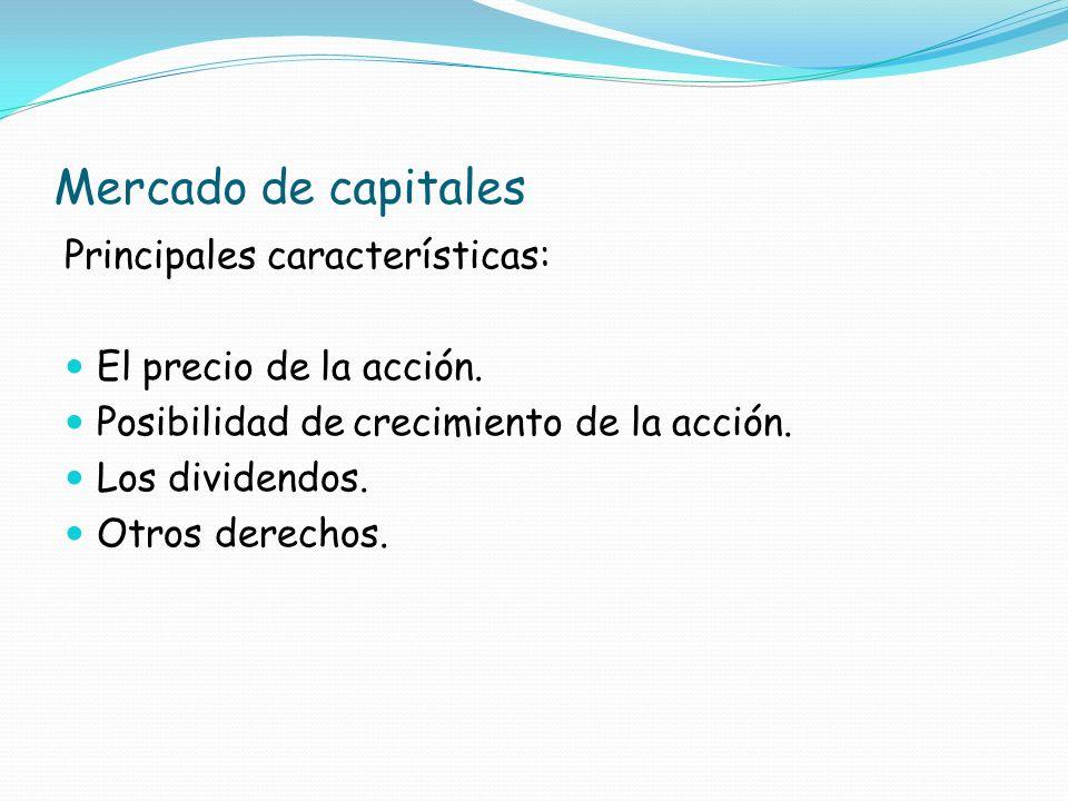 Mercado de capitales Principales características: El precio de la acción. Posibilidad de crecimiento de la acción. Los dividendos. Otros derechos.