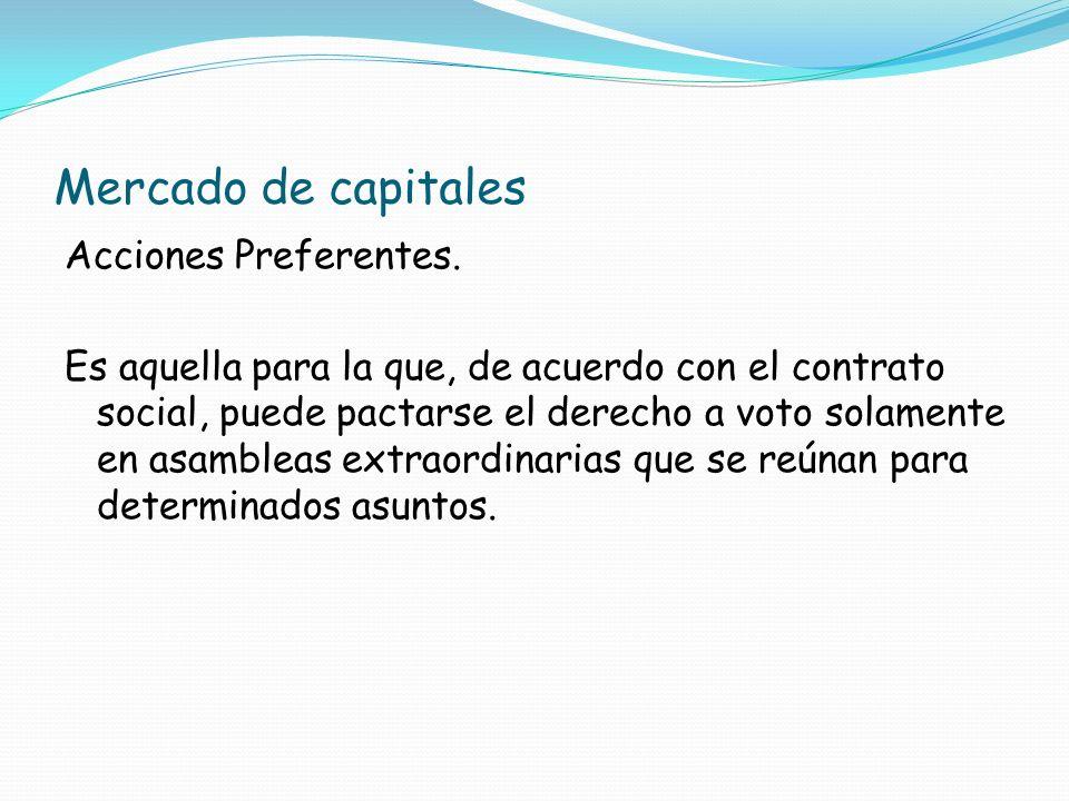 Mercado de capitales Acciones Preferentes. Es aquella para la que, de acuerdo con el contrato social, puede pactarse el derecho a voto solamente en as