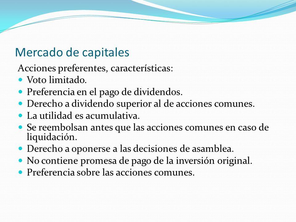 Mercado de capitales Acciones preferentes, características: Voto limitado. Preferencia en el pago de dividendos. Derecho a dividendo superior al de ac