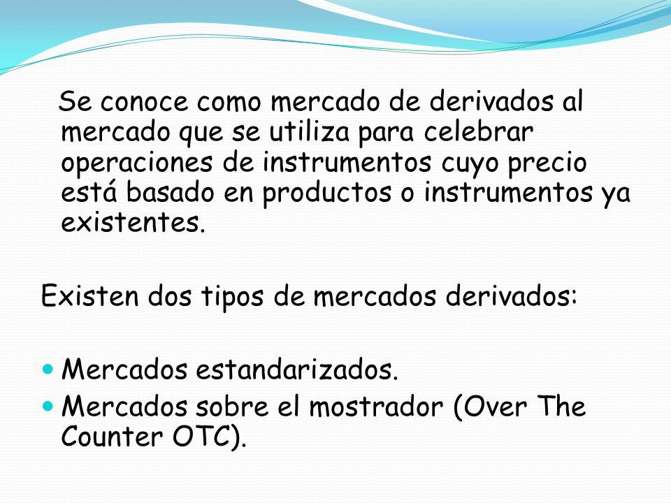 Se conoce como mercado de derivados al mercado que se utiliza para celebrar operaciones de instrumentos cuyo precio está basado en productos o instrum