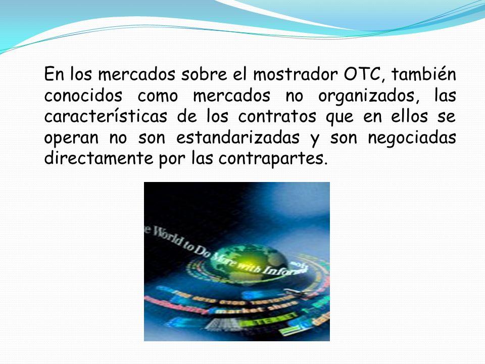 En los mercados sobre el mostrador OTC, también conocidos como mercados no organizados, las características de los contratos que en ellos se operan no