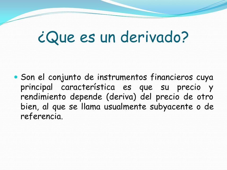 ¿Que es un derivado? Son el conjunto de instrumentos financieros cuya principal característica es que su precio y rendimiento depende (deriva) del pre