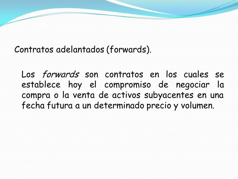 Contratos adelantados (forwards). Los forwards son contratos en los cuales se establece hoy el compromiso de negociar la compra o la venta de activos