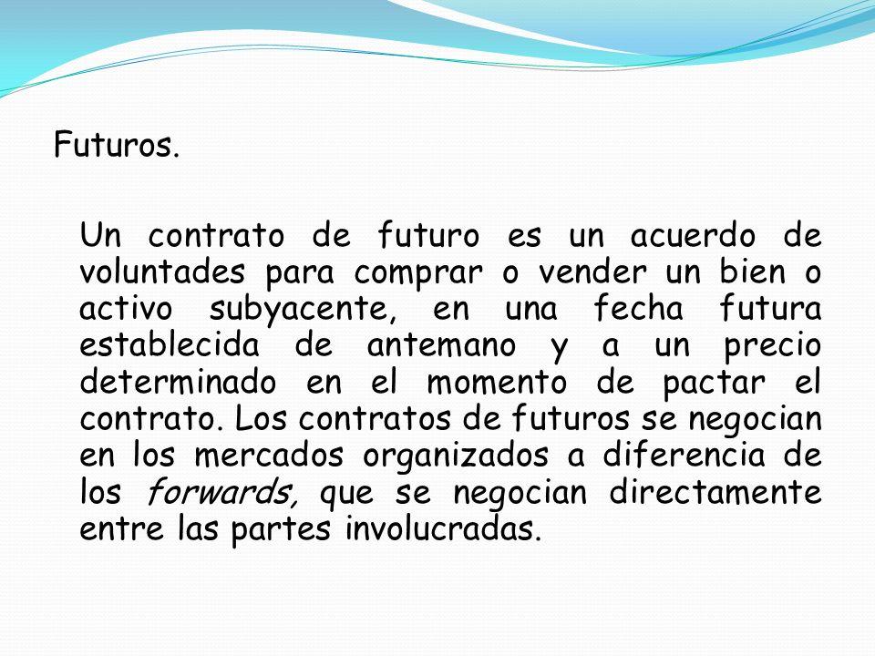 Futuros. Un contrato de futuro es un acuerdo de voluntades para comprar o vender un bien o activo subyacente, en una fecha futura establecida de antem