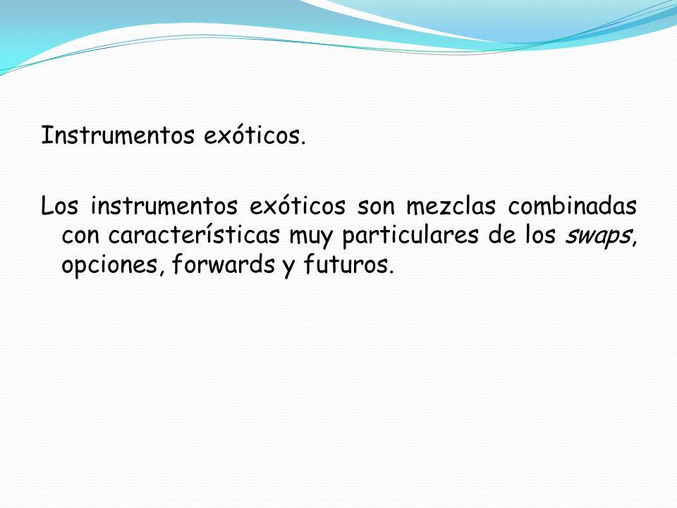Instrumentos exóticos. Los instrumentos exóticos son mezclas combinadas con características muy particulares de los swaps, opciones, forwards y futuro