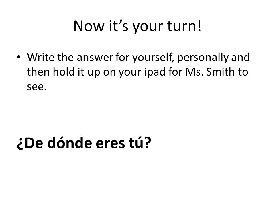 Now its your turn! Write the answer for yourself, personally and then hold it up on your ipad for Ms. Smith to see. ¿De dónde eres tú?