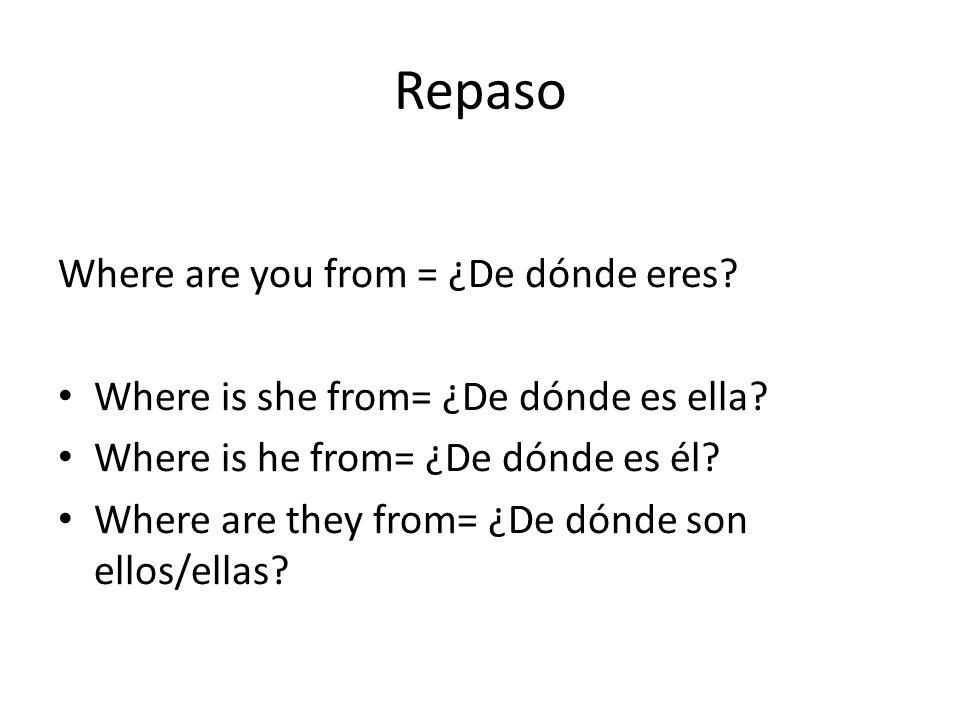 Repaso Where are you from = ¿De dónde eres? Where is she from= ¿De dónde es ella? Where is he from= ¿De dónde es él? Where are they from= ¿De dónde so