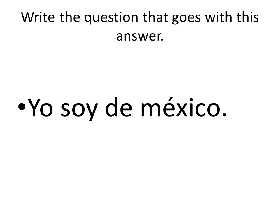 Write the question that goes with this answer. Yo soy de méxico.