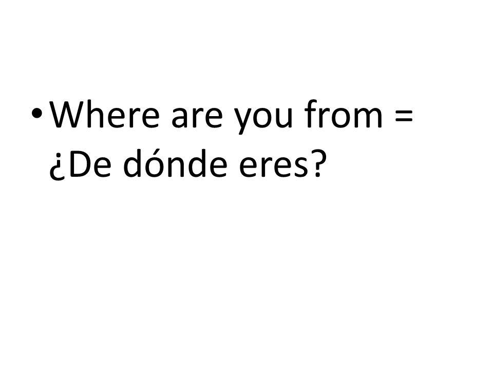 Where are you from = ¿De dónde eres?