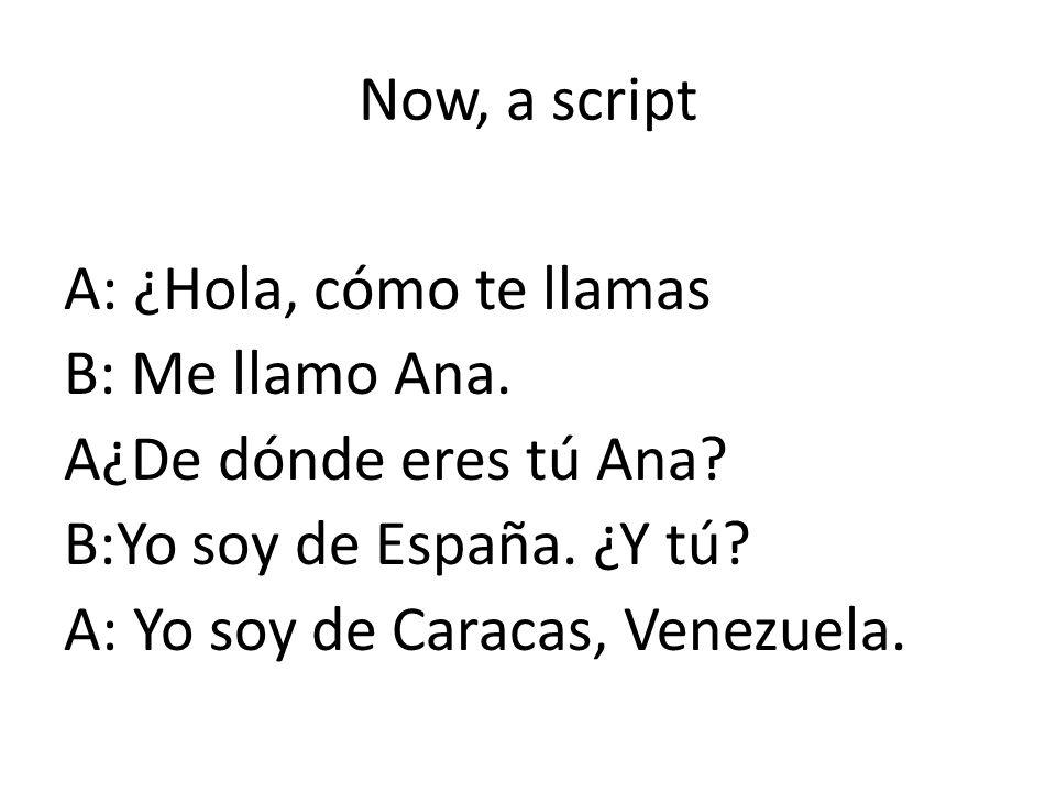 Now, a script A: ¿Hola, cómo te llamas B: Me llamo Ana. A¿De dónde eres tú Ana? B:Yo soy de España. ¿Y tú? A: Yo soy de Caracas, Venezuela.