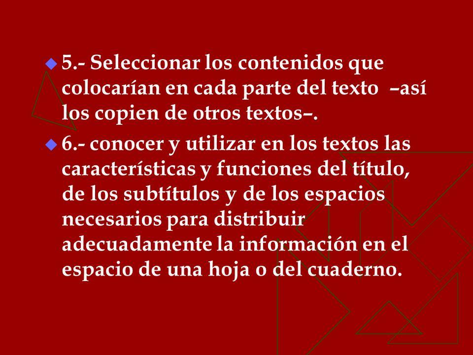 5.- Seleccionar los contenidos que colocarían en cada parte del texto –así los copien de otros textos–. 6.- conocer y utilizar en los textos las carac