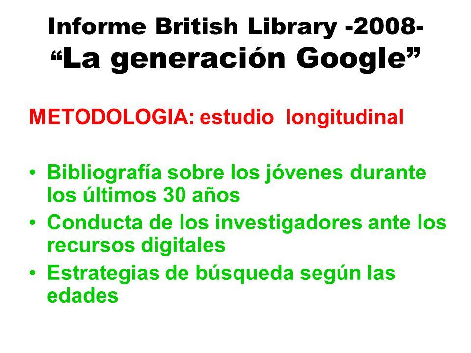 Informe British Library -2008- La generación Google METODOLOGIA: estudio longitudinal Bibliografía sobre los jóvenes durante los últimos 30 años Conducta de los investigadores ante los recursos digitales Estrategias de búsqueda según las edades