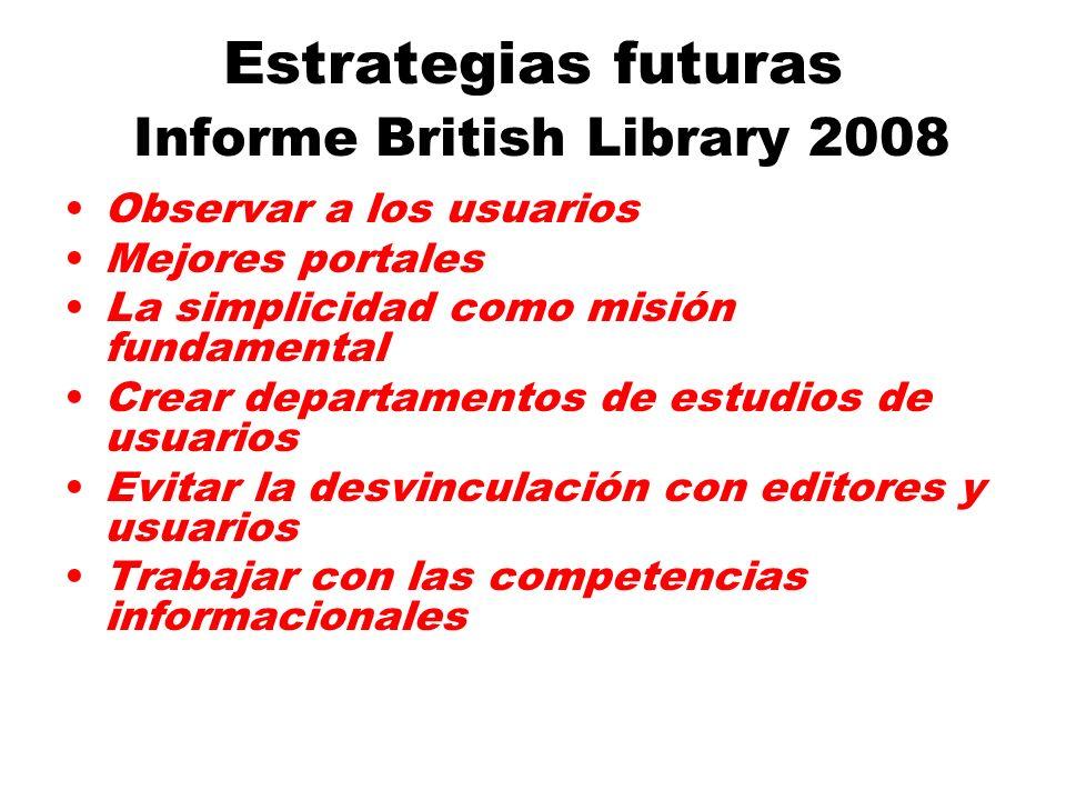 Estrategias futuras Informe British Library 2008 Observar a los usuarios Mejores portales La simplicidad como misión fundamental Crear departamentos de estudios de usuarios Evitar la desvinculación con editores y usuarios Trabajar con las competencias informacionales