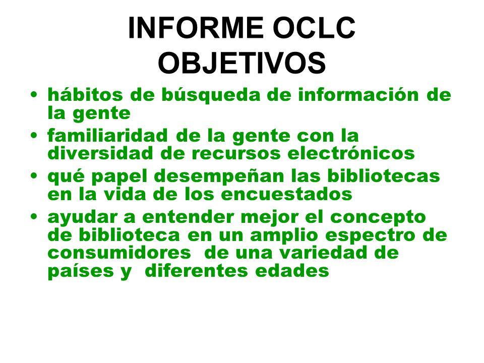 INFORME OCLC OBJETIVOS hábitos de búsqueda de información de la gente familiaridad de la gente con la diversidad de recursos electrónicos qué papel desempeñan las bibliotecas en la vida de los encuestados ayudar a entender mejor el concepto de biblioteca en un amplio espectro de consumidores de una variedad de países y diferentes edades