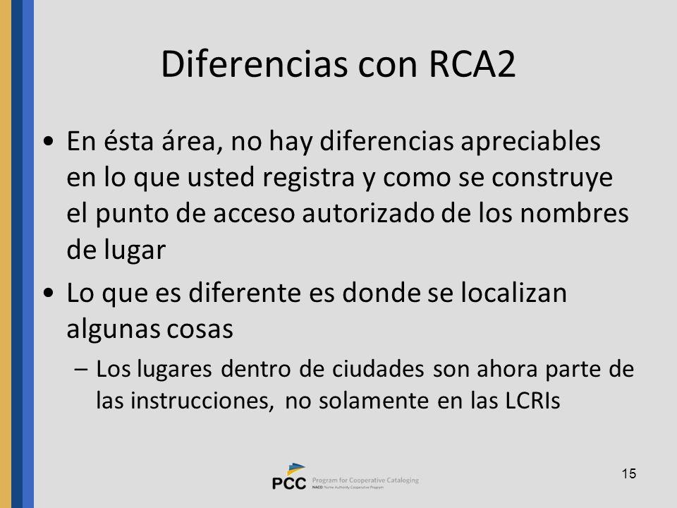 15 Diferencias con RCA2 En ésta área, no hay diferencias apreciables en lo que usted registra y como se construye el punto de acceso autorizado de los nombres de lugar Lo que es diferente es donde se localizan algunas cosas –Los lugares dentro de ciudades son ahora parte de las instrucciones, no solamente en las LCRIs