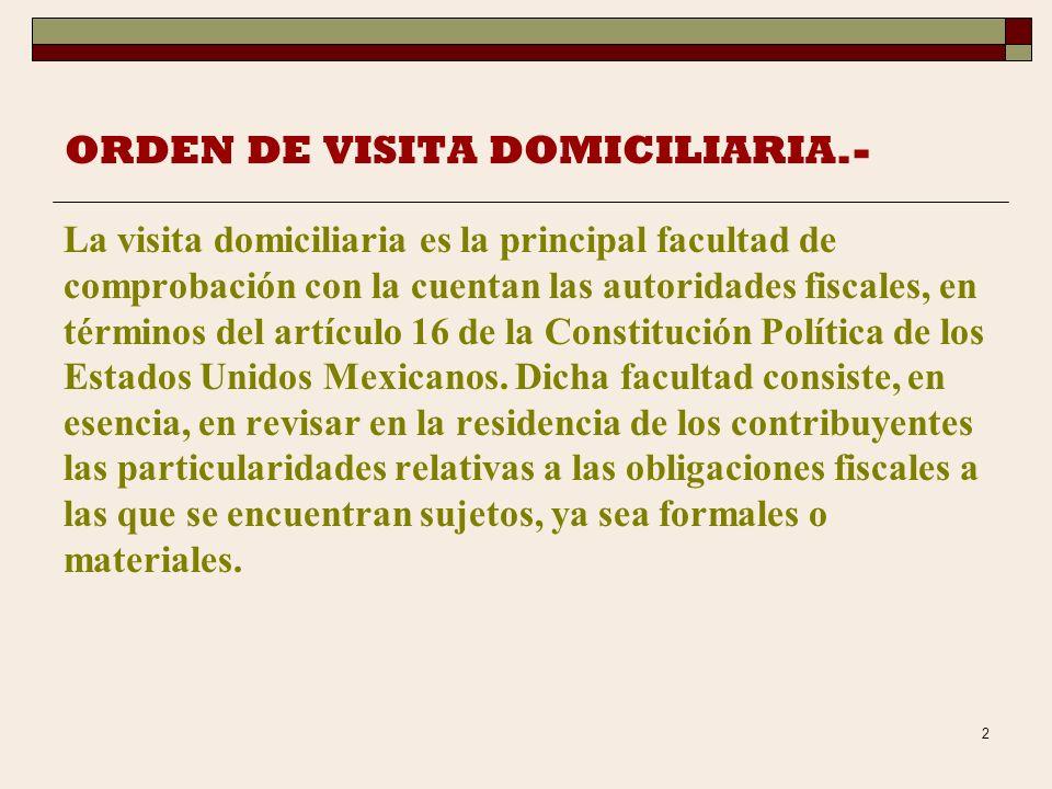2 ORDEN DE VISITA DOMICILIARIA.- La visita domiciliaria es la principal facultad de comprobación con la cuentan las autoridades fiscales, en términos del artículo 16 de la Constitución Política de los Estados Unidos Mexicanos.