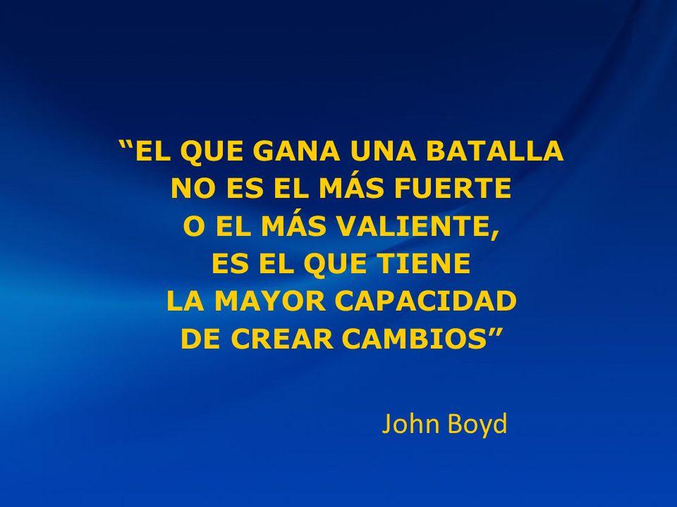 EL QUE GANA UNA BATALLA NO ES EL MÁS FUERTE O EL MÁS VALIENTE, ES EL QUE TIENE LA MAYOR CAPACIDAD DE CREAR CAMBIOS John Boyd