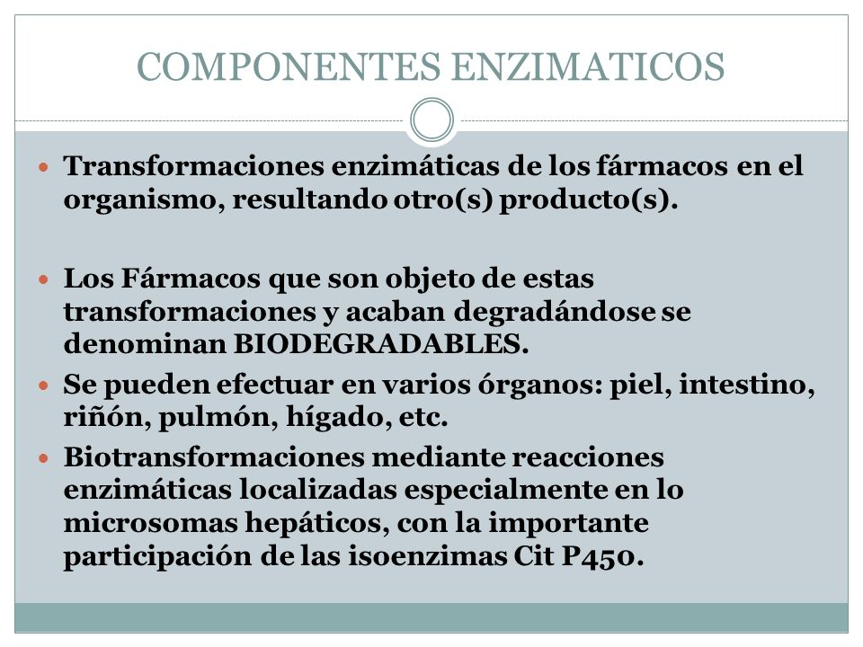 COMPONENTES ENZIMATICOS Transformaciones enzimáticas de los fármacos en el organismo, resultando otro(s) producto(s). Los Fármacos que son objeto de e