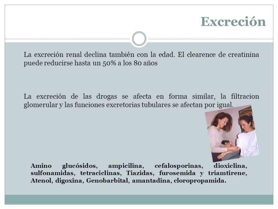Excreción La excreción renal declina también con la edad. El clearence de creatinina puede reducirse hasta un 50% a los 80 años La excreción de las dr