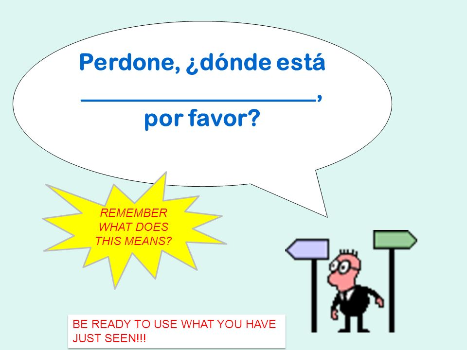 Perdone, ¿dónde está ____________________, por favor? REMEMBER WHAT DOES THIS MEANS? BE READY TO USE WHAT YOU HAVE JUST SEEN!!!