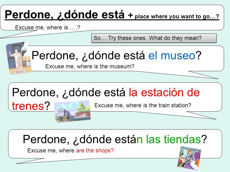 Perdone, ¿dónde está + place where you want to go…? Perdone, ¿dónde está el museo? Perdone, ¿dónde está la estación de trenes? Perdone, ¿dónde están l
