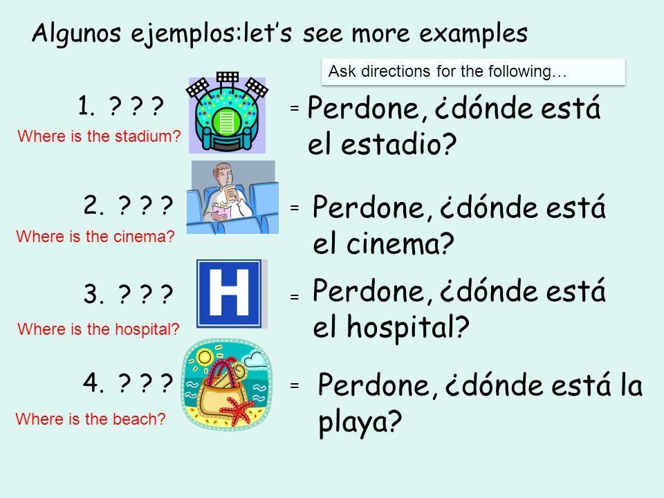Algunos ejemplos:lets see more examples 1. ? ? ? = Perdone, ¿dónde está el estadio? 2. ? ? ? = Perdone, ¿dónde está el cinema? 3. ? ? ? = Perdone, ¿dó