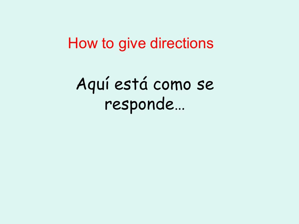 Aquí está como se responde… How to give directions