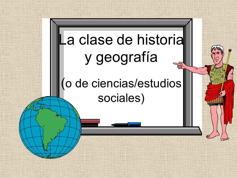 La clase de historia y geografía ( o de ciencias/estudios sociales)