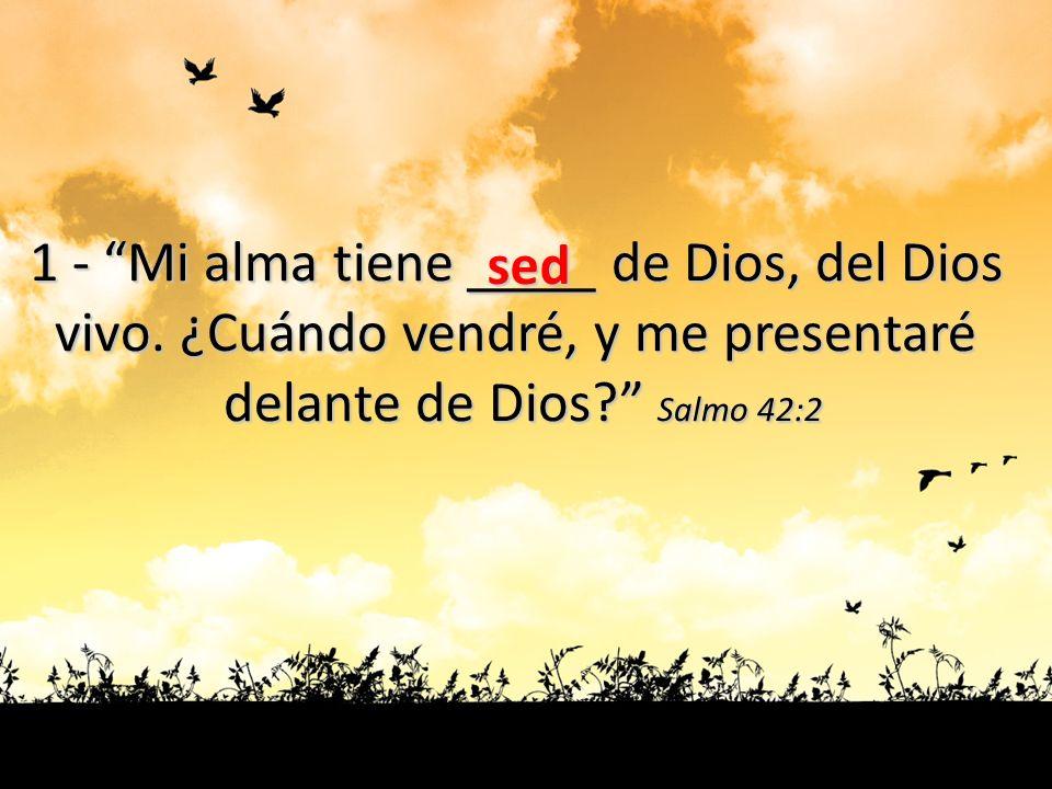 1 - Mi alma tiene ____ de Dios, del Dios vivo. ¿Cuándo vendré, y me presentaré delante de Dios? Salmo 42:2 sed