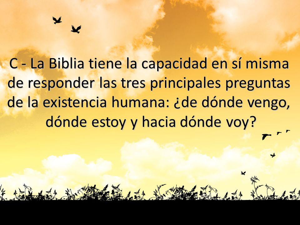 C - La Biblia tiene la capacidad en sí misma de responder las tres principales preguntas de la existencia humana: ¿de dónde vengo, dónde estoy y hacia