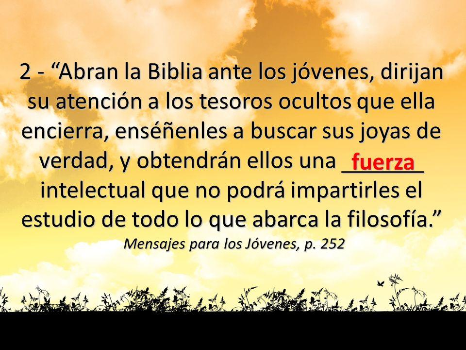 2 - Abran la Biblia ante los jóvenes, dirijan su atención a los tesoros ocultos que ella encierra, enséñenles a buscar sus joyas de verdad, y obtendrá