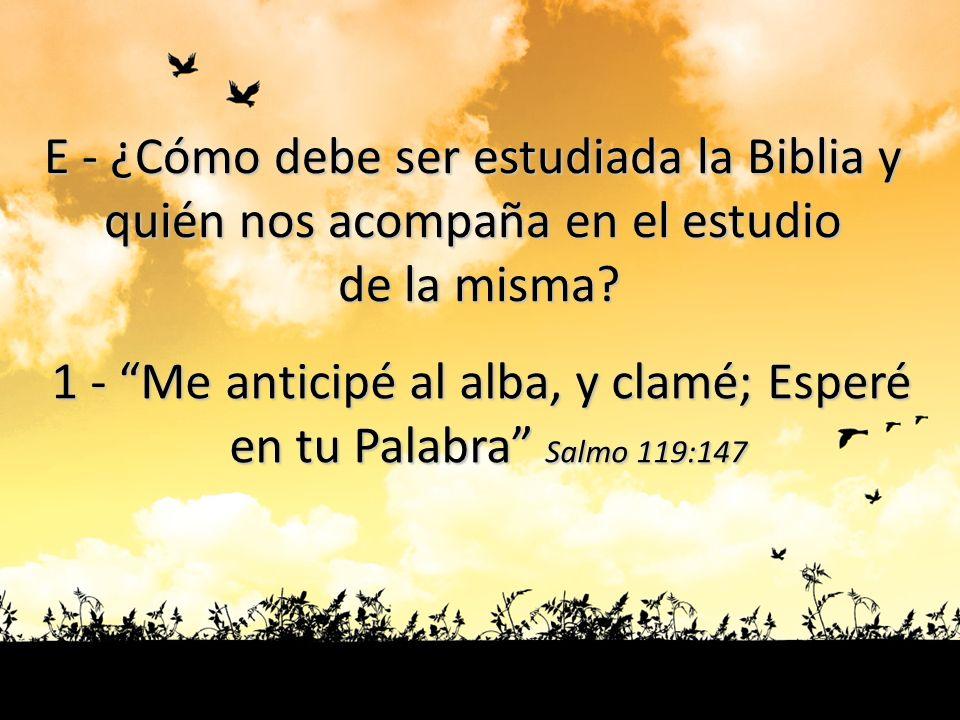 E - ¿Cómo debe ser estudiada la Biblia y quién nos acompaña en el estudio de la misma? 1 - Me anticipé al alba, y clamé; Esperé en tu Palabra Salmo 11