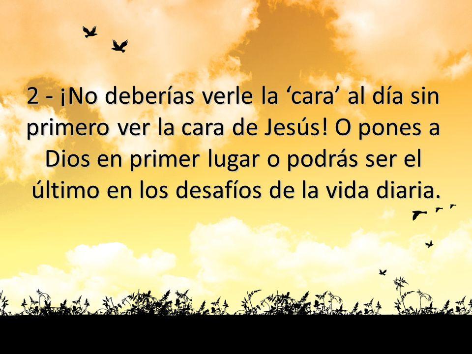 2 - ¡No deberías verle la cara al día sin primero ver la cara de Jesús! O pones a Dios en primer lugar o podrás ser el último en los desafíos de la vi