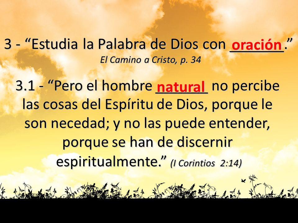 3 - Estudia la Palabra de Dios con ______. El Camino a Cristo, p. 34 3.1 - Pero el hombre ______ no percibe las cosas del Espíritu de Dios, porque le