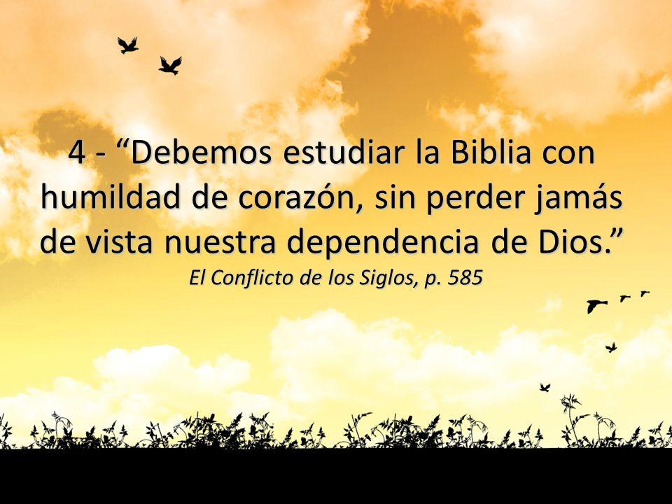 4 - Debemos estudiar la Biblia con humildad de corazón, sin perder jamás de vista nuestra dependencia de Dios. El Conflicto de los Siglos, p. 585