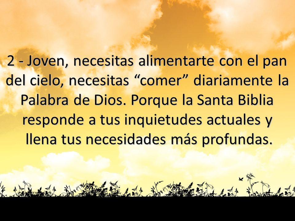 2 - Joven, necesitas alimentarte con el pan del cielo, necesitas comer diariamente la Palabra de Dios. Porque la Santa Biblia responde a tus inquietud