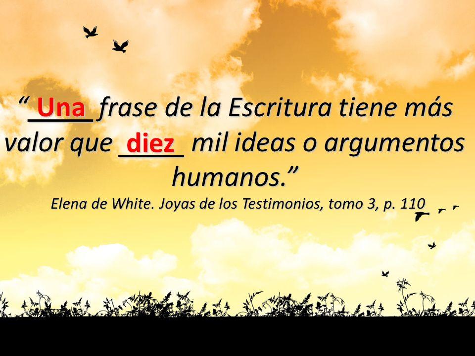 ____ frase de la Escritura tiene más ____ frase de la Escritura tiene más valor que ____ mil ideas o argumentos humanos. Elena de White. Joyas de los