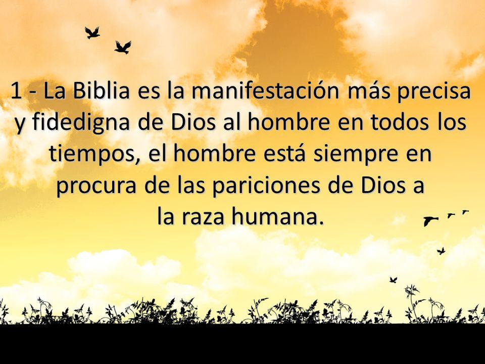1 - La Biblia es la manifestación más precisa y fidedigna de Dios al hombre en todos los tiempos, el hombre está siempre en procura de las pariciones