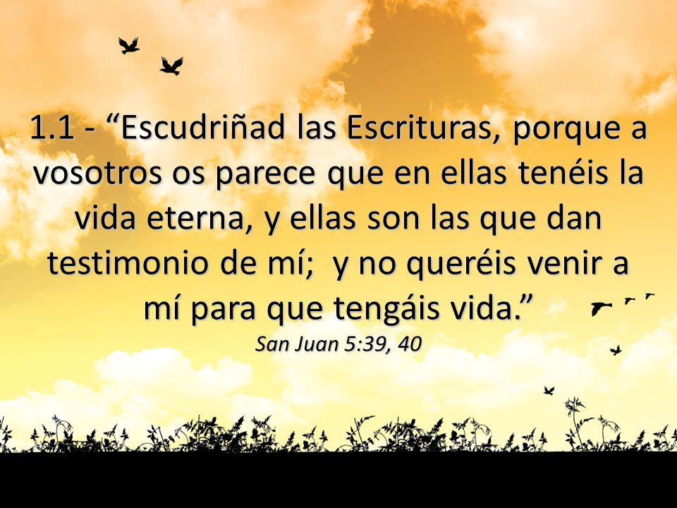 1.1 - Escudriñad las Escrituras, porque a vosotros os parece que en ellas tenéis la vida eterna, y ellas son las que dan testimonio de mí; y no queréi